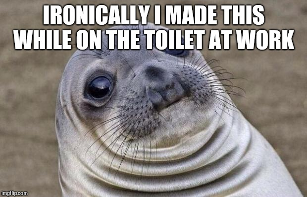 Awkward Moment Sealion Meme | IRONICALLY I MADE THIS WHILE ON THE TOILET AT WORK | image tagged in memes,awkward moment sealion | made w/ Imgflip meme maker