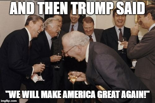 "Laughing Men In Suits Meme | AND THEN TRUMP SAID ""WE WILL MAKE AMERICA GREAT AGAIN!"" 