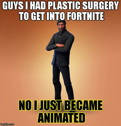 GUYS I HAD PLASTIC SURGERY TO GET INTO FORTNITE NO I JUST BECAME ANIMATED | image tagged in john wick | made w/ Imgflip meme maker