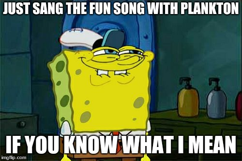 Dont You Squidward Meme | JUST SANG THE FUN SONG WITH PLANKTON IF YOU KNOW WHAT I MEAN | image tagged in memes,dont you squidward | made w/ Imgflip meme maker