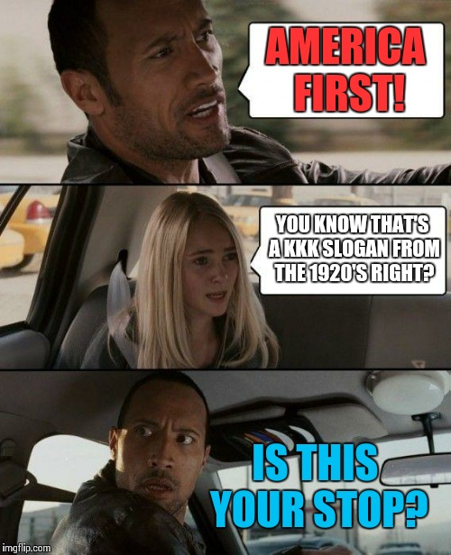 Ignorance is bliss! | AMERICA FIRST! YOU KNOW THAT'S A KKK SLOGAN FROM THE 1920'S RIGHT? IS THIS YOUR STOP? | image tagged in memes,the rock driving,donald trump,kkk | made w/ Imgflip meme maker