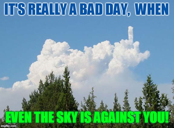 The Fickle Finger of Fate, You Fool | IT'S REALLY A BAD DAY,  WHEN EVEN THE SKY IS AGAINST YOU! | image tagged in vince vance,clouds,the bird,nature,fickle finger of fate,middle finger | made w/ Imgflip meme maker