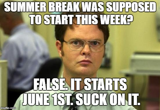 My school be like: | SUMMER BREAK WAS SUPPOSED TO START THIS WEEK? FALSE. IT STARTS JUNE 1ST. SUCK ON IT. | image tagged in memes,dwight schrute,summer vacation | made w/ Imgflip meme maker