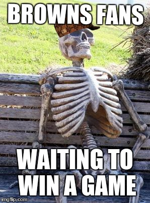Waiting Skeleton Meme | BROWNS FANS WAITING TO WIN A GAME | image tagged in memes,waiting skeleton,scumbag | made w/ Imgflip meme maker
