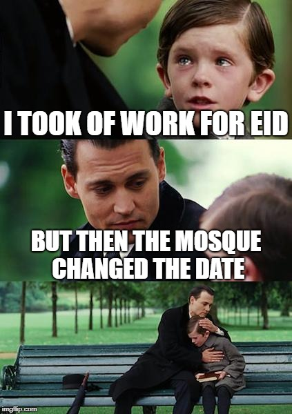 Finding Neverland Meme | I TOOK OF WORK FOR EID BUT THEN THE MOSQUE CHANGED THE DATE | image tagged in memes,finding neverland | made w/ Imgflip meme maker