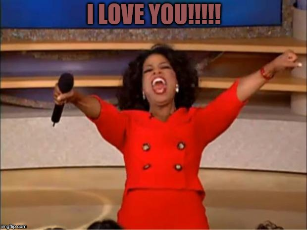 Oprah You Get A Meme | I LOVE YOU!!!!! | image tagged in memes,oprah you get a | made w/ Imgflip meme maker