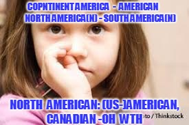 COPNTINENT AMERICA  -  AMERICAN         NORTH AMERICA(N) - SOUTH AMERICA(N) NORTH  AMERICAN: (US-)AMERICAN, CANADIAN -OH  WTH | made w/ Imgflip meme maker