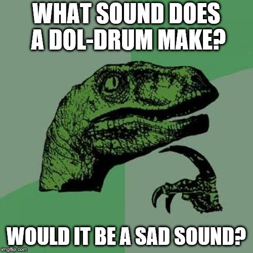 Walk to the beat of my own dol-drum. | WHAT SOUND DOES A DOL-DRUM MAKE? WOULD IT BE A SAD SOUND? | image tagged in memes,philosoraptor,doldrum,sad,sound | made w/ Imgflip meme maker