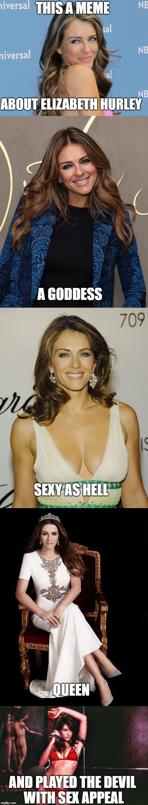 elizabeth hurley  | THIS A MEME ABOUT ELIZABETH HURLEY A GODDESS SEXY AS HELL QUEEN AND PLAYED THE DEVIL WITH SEX APPEAL | image tagged in celebrity,goddess,sexy women,milf | made w/ Imgflip meme maker