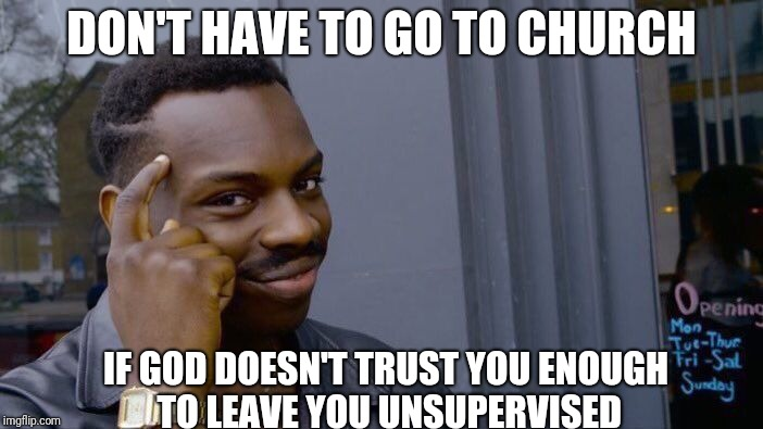 Roll Safe Think About It Meme | DON'T HAVE TO GO TO CHURCH IF GOD DOESN'T TRUST YOU ENOUGH TO LEAVE YOU UNSUPERVISED | image tagged in memes,roll safe think about it | made w/ Imgflip meme maker