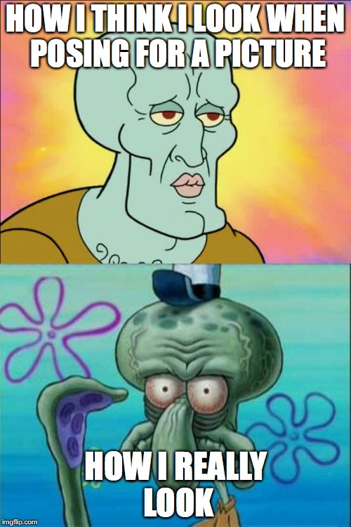 Squidward Meme | HOW I THINK I LOOK WHEN POSING FOR A PICTURE HOW I REALLY LOOK | image tagged in memes,squidward | made w/ Imgflip meme maker