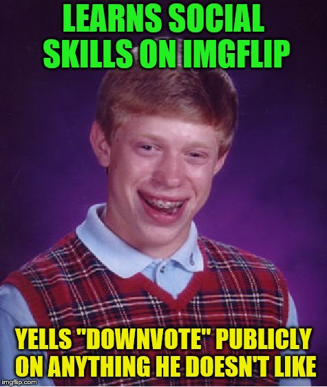 "Online behavior doesn't necessarily translate. | LEARNS SOCIAL SKILLS ON IMGFLIP YELLS ""DOWNVOTE"" PUBLICLY ON ANYTHING HE DOESN'T LIKE 