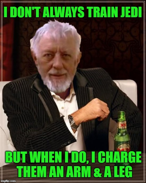 Training isn't free | I DON'T ALWAYS TRAIN JEDI BUT WHEN I DO, I CHARGE THEM AN ARM & A LEG | image tagged in funny memes,obi wan kenobi,the most interesting man in the world,jedi | made w/ Imgflip meme maker