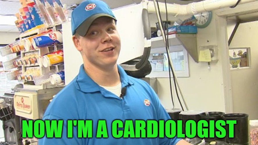 NOW I'M A CARDIOLOGIST | made w/ Imgflip meme maker