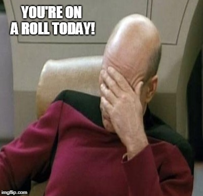 YOU'RE ON A ROLL TODAY! | made w/ Imgflip meme maker