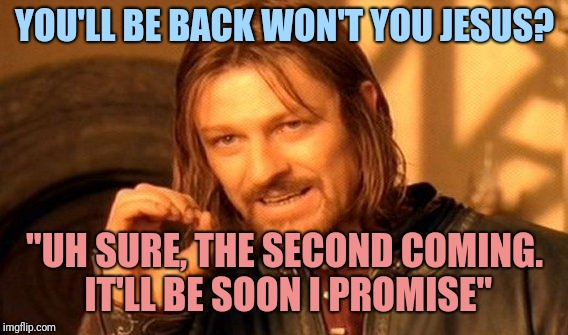 "One Does Not Simply Meme | YOU'LL BE BACK WON'T YOU JESUS? ""UH SURE, THE SECOND COMING. IT'LL BE SOON I PROMISE"" 