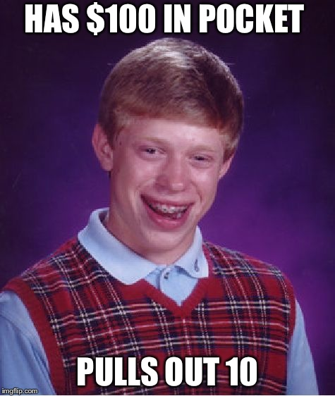 Bad Luck Brian Meme | HAS $100 IN POCKET PULLS OUT 10 | image tagged in memes,bad luck brian | made w/ Imgflip meme maker