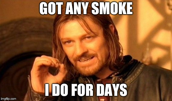 One Does Not Simply Meme | GOT ANY SMOKE I DO FOR DAYS | image tagged in memes,one does not simply | made w/ Imgflip meme maker