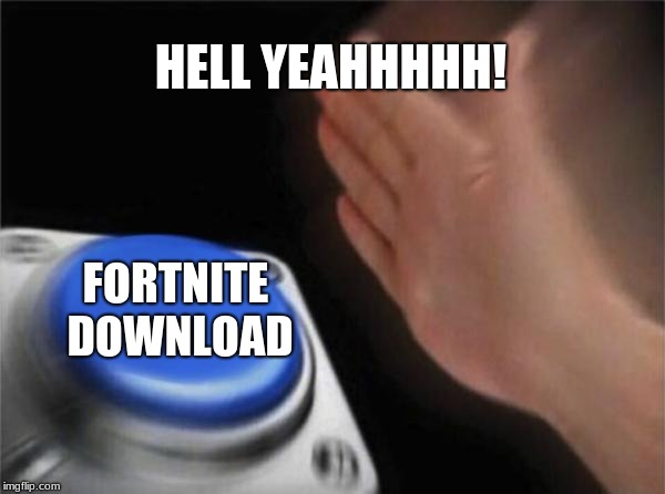 Blank Nut Button Meme | HELL YEAHHHHH! FORTNITE DOWNLOAD | image tagged in memes,blank nut button | made w/ Imgflip meme maker