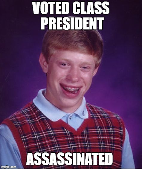 Just my luck | VOTED CLASS PRESIDENT ASSASSINATED | image tagged in memes,bad luck brian,school,school shooting | made w/ Imgflip meme maker
