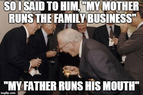 "Laughing Men In Suits Meme | SO I SAID TO HIM, ""MY MOTHER RUNS THE FAMILY BUSINESS"" ""MY FATHER RUNS HIS MOUTH"" 
