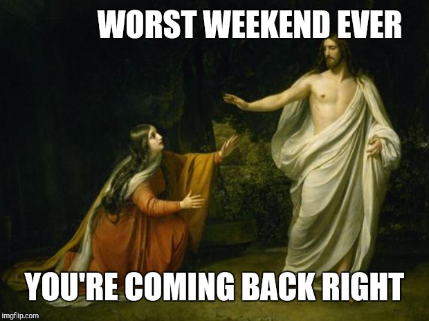 WORST WEEKEND EVER YOU'RE COMING BACK RIGHT | made w/ Imgflip meme maker
