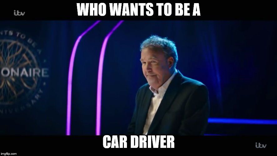 WHO WANTS TO BE A CAR DRIVER | image tagged in jeremy clarkson taking over who wants to be a millionaire | made w/ Imgflip meme maker