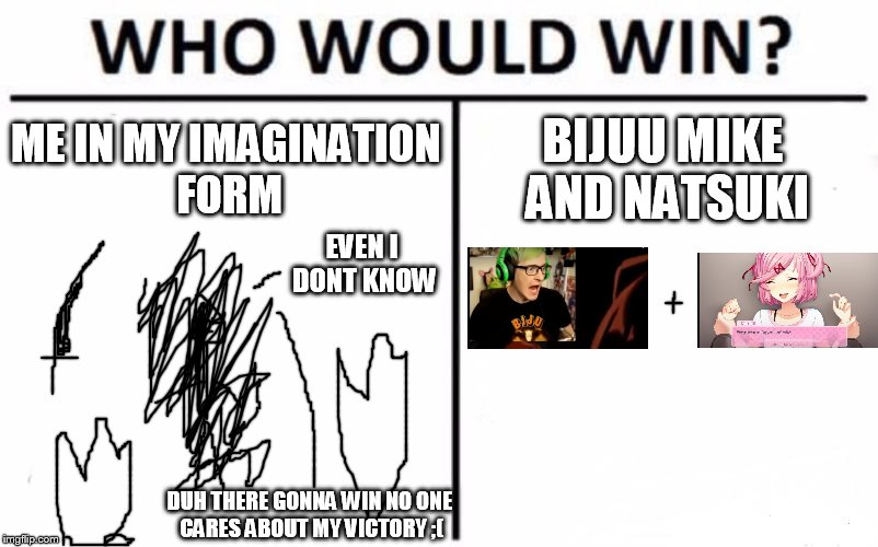 Who Would Win? Meme | ME IN MY IMAGINATION FORM BIJUU MIKE AND NATSUKI EVEN I DONT KNOW DUH THERE GONNA WIN NO ONE CARES ABOUT MY VICTORY ;( | image tagged in memes,who would win | made w/ Imgflip meme maker