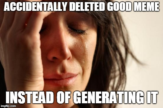 First World Problems Meme | ACCIDENTALLY DELETED GOOD MEME INSTEAD OF GENERATING IT | image tagged in memes,first world problems | made w/ Imgflip meme maker