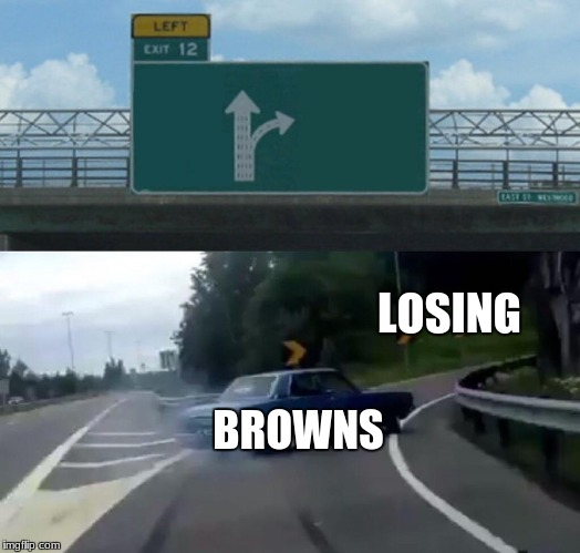 Left Exit 12 Off Ramp Meme | LOSING BROWNS | image tagged in memes,left exit 12 off ramp | made w/ Imgflip meme maker