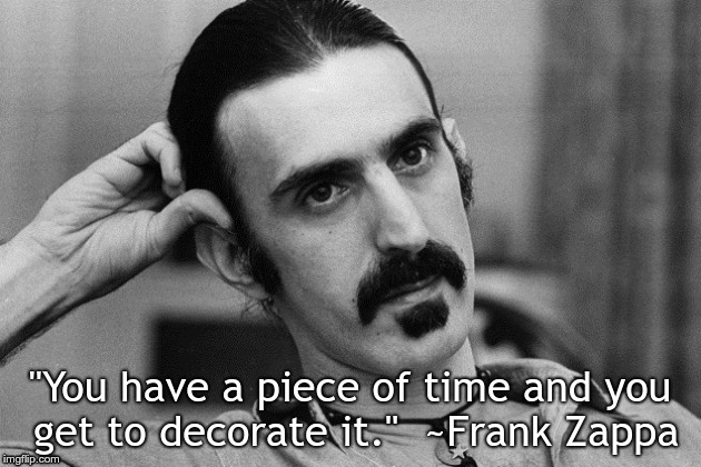 """You have a piece of time and you get to decorate it.""  ~Frank Zappa 