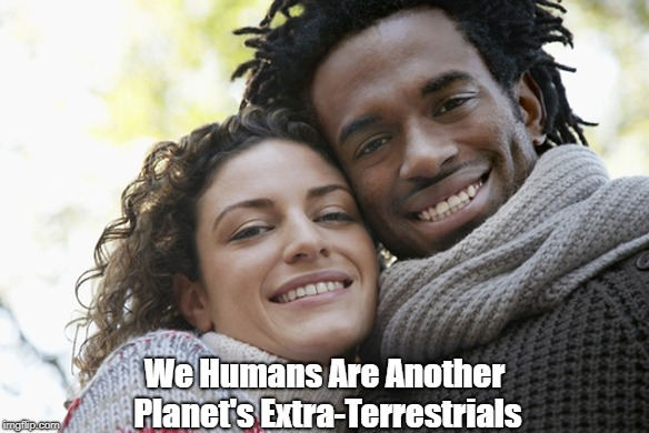 """We Humans Are Another Planet's Extra-Terrestrials"" 
