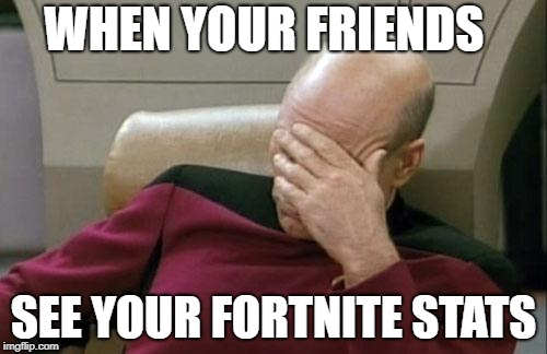 Captain Picard Facepalm Meme | WHEN YOUR FRIENDS SEE YOUR FORTNITE STATS | image tagged in memes,captain picard facepalm | made w/ Imgflip meme maker