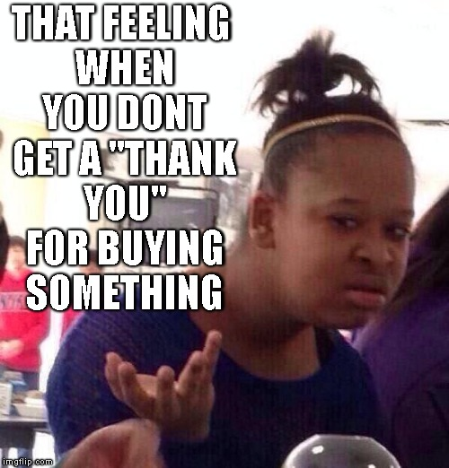 "Thank You? | THAT FEELING WHEN YOU DONT GET A ""THANK YOU"" FOR BUYING SOMETHING 
