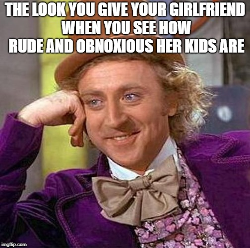 Creepy Condescending Wonka Meme | THE LOOK YOU GIVE YOUR GIRLFRIEND WHEN YOU SEE HOW RUDE AND OBNOXIOUS HER KIDS ARE | image tagged in memes,creepy condescending wonka | made w/ Imgflip meme maker