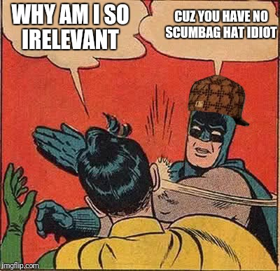 Batman Slapping Robin Meme | WHY AM I SO IRELEVANT CUZ YOU HAVE NO SCUMBAG HAT IDIOT | image tagged in memes,batman slapping robin,scumbag | made w/ Imgflip meme maker