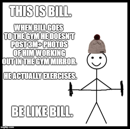 Be Like Bill Meme | THIS IS BILL. WHEN BILL GOES TO THE GYM HE DOESN'T POST 3M+ PHOTOS OF HIM WORKING OUT IN THE GYM MIRROR. HE ACTUALLY EXERCISES. BE LIKE BILL | image tagged in memes,be like bill | made w/ Imgflip meme maker