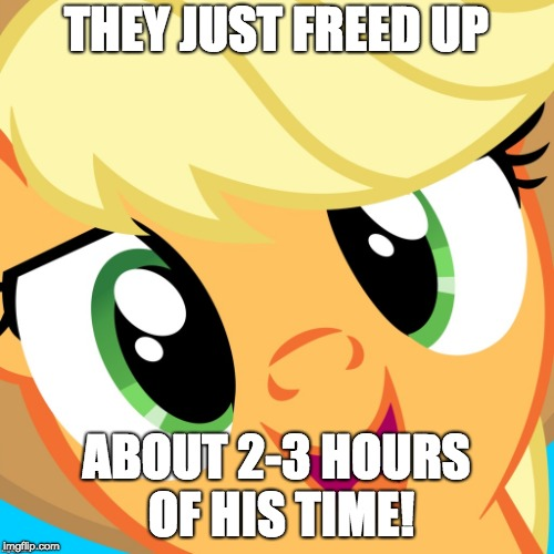 Saayy applejack | THEY JUST FREED UP ABOUT 2-3 HOURS OF HIS TIME! | image tagged in saayy applejack | made w/ Imgflip meme maker