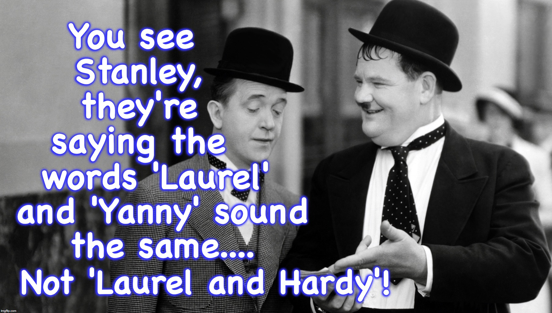 You see Stanley, they're saying the Not 'Laurel and Hardy'! words 'Laurel' and 'Yanny' sound the same.... | image tagged in laurel and hardy | made w/ Imgflip meme maker