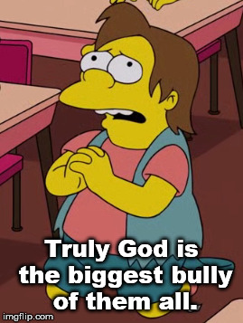 Nelson Muntz | Truly God is the biggest bully of them all. | image tagged in the simpsons,god,prayer,bully | made w/ Imgflip meme maker
