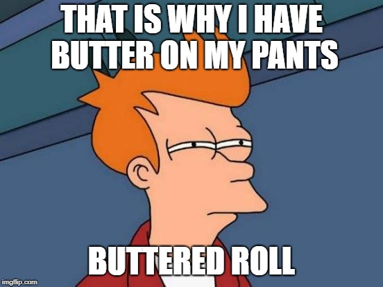 Futurama Fry Meme | THAT IS WHY I HAVE BUTTER ON MY PANTS BUTTERED ROLL | image tagged in memes,futurama fry | made w/ Imgflip meme maker