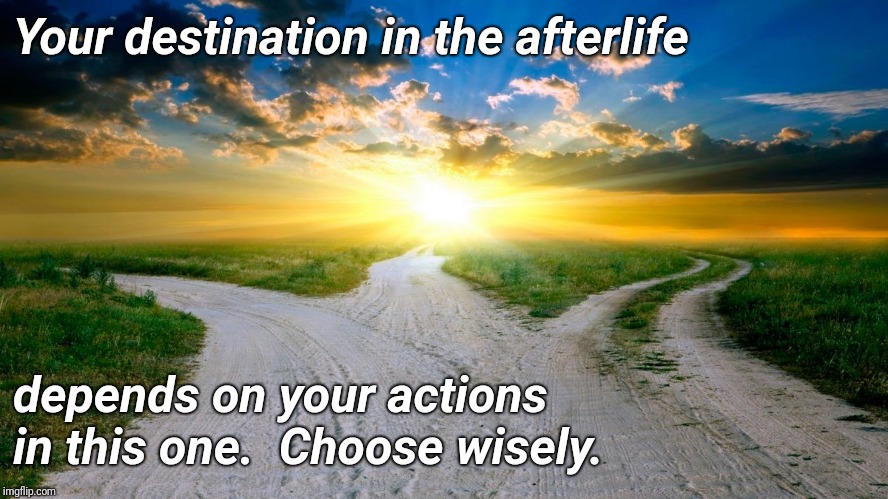 sunrise | Your destination in the afterlife depends on your actions in this one.  Choose wisely. | image tagged in sunrise | made w/ Imgflip meme maker