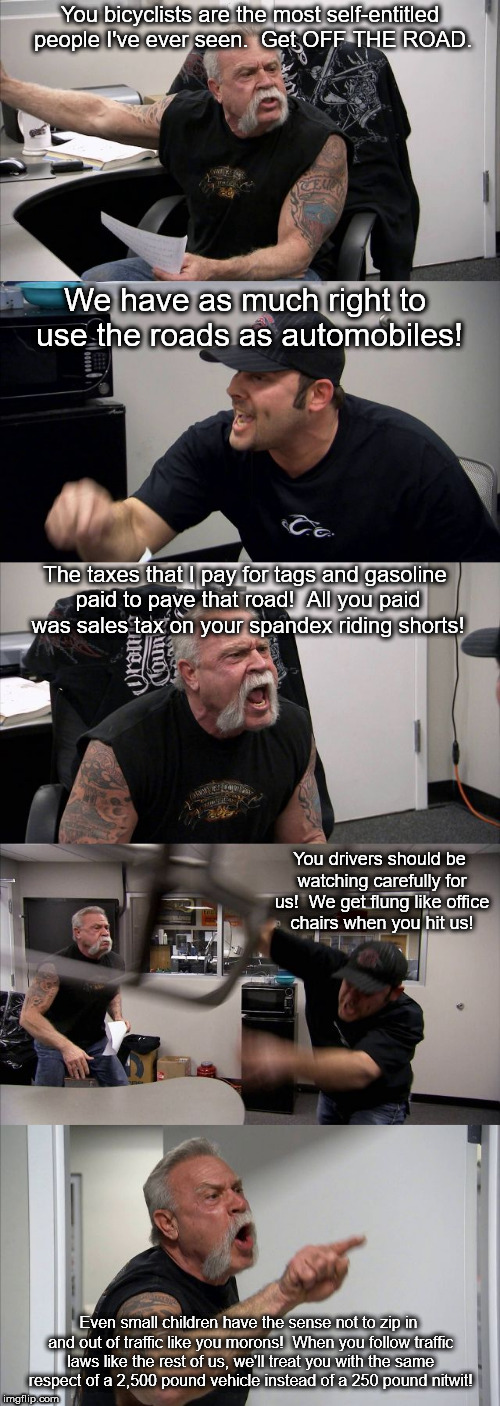 Why are cyclists so slow? | You bicyclists are the most self-entitled people I've ever seen.  Get OFF THE ROAD. We have as much right to use the roads as automobiles! T | image tagged in american chopper template,american chopper argument,memes | made w/ Imgflip meme maker