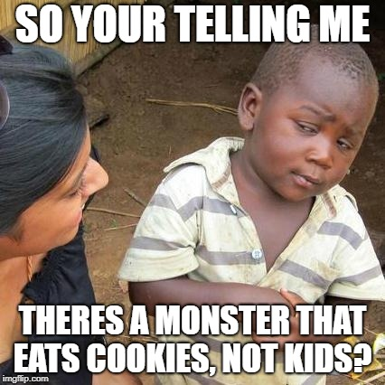 Third World Skeptical Kid Meme | SO YOUR TELLING ME THERES A MONSTER THAT EATS COOKIES, NOT KIDS? | image tagged in memes,third world skeptical kid | made w/ Imgflip meme maker