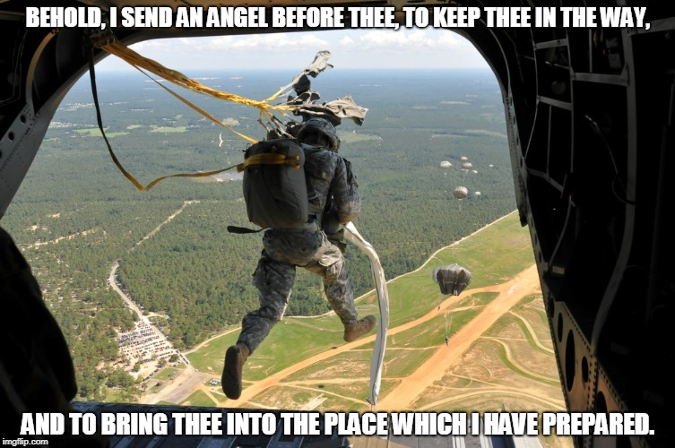 Airborne | BEHOLD, I SEND AN ANGEL BEFORE THEE, TO KEEP THEE IN THE WAY, AND TO BRING THEE INTO THE PLACE WHICH I HAVE PREPARED. | image tagged in airborne | made w/ Imgflip meme maker
