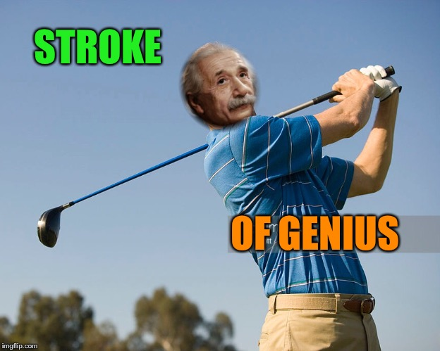 If Einstein played golf, he would have the... | STROKE OF GENIUS | image tagged in einstein,golfing,genius,funny memes | made w/ Imgflip meme maker