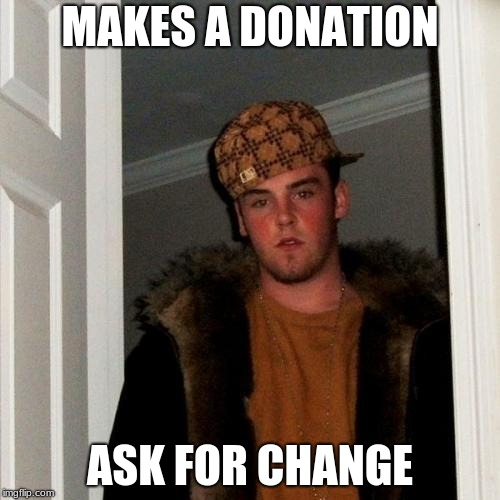 Scumbag Steve | MAKES A DONATION ASK FOR CHANGE | image tagged in memes,scumbag steve | made w/ Imgflip meme maker