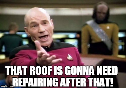 Picard Wtf Meme | THAT ROOF IS GONNA NEED REPAIRING AFTER THAT! | image tagged in memes,picard wtf | made w/ Imgflip meme maker