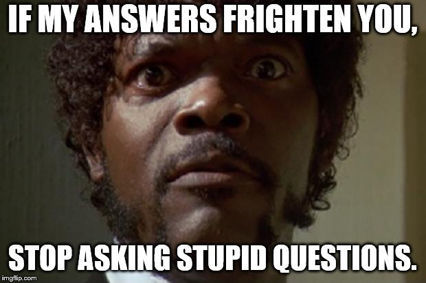 samuel jackson | IF MY ANSWERS FRIGHTEN YOU, STOP ASKING STUPID QUESTIONS. | image tagged in samuel jackson | made w/ Imgflip meme maker