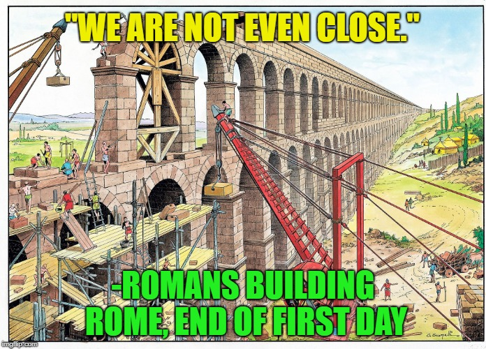 "Rome wasn't built in one day? | ""WE ARE NOT EVEN CLOSE."" -ROMANS BUILDING ROME, END OF FIRST DAY 